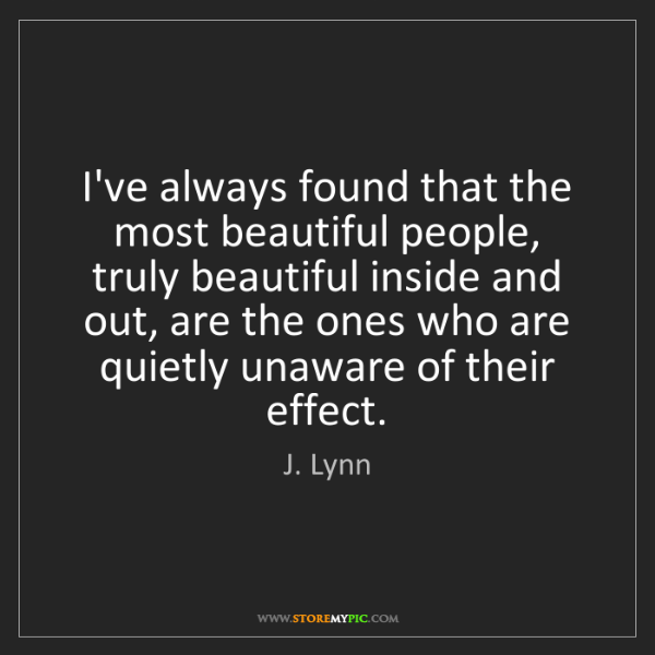 J. Lynn: I've always found that the most beautiful people, truly...