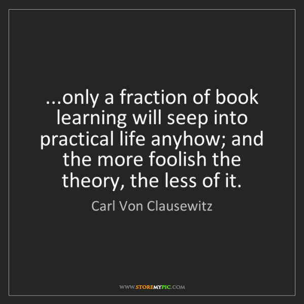 Carl Von Clausewitz: ...only a fraction of book learning will seep into practical...