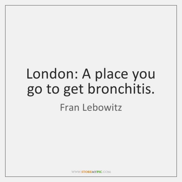 London: A place you go to get bronchitis.