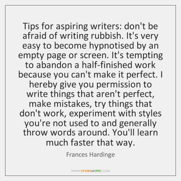Tips for aspiring writers: don't be afraid of writing rubbish. It's very ...
