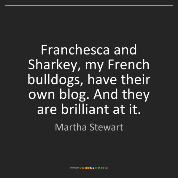 Martha Stewart: Franchesca and Sharkey, my French bulldogs, have their...