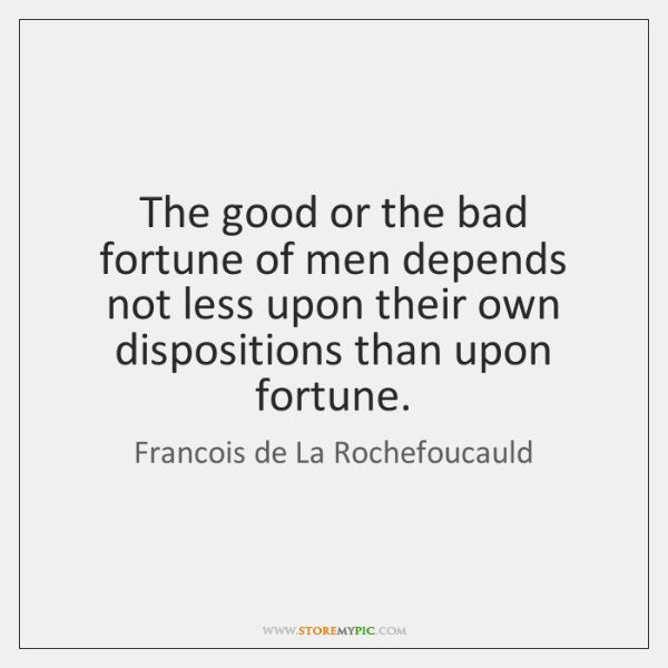 The good or the bad fortune of men depends not less upon ...
