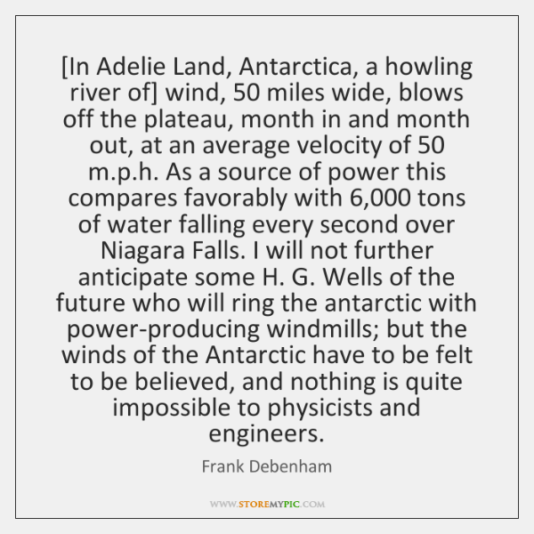 [In Adelie Land, Antarctica, a howling river of] wind, 50 miles wide, blows ...