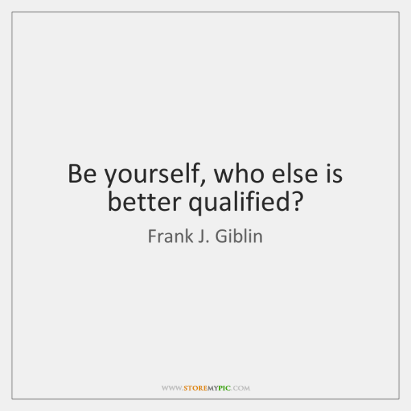 Be yourself, who else is better qualified?