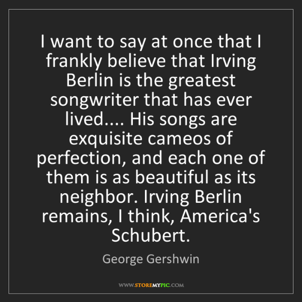 George Gershwin: I want to say at once that I frankly believe that Irving...