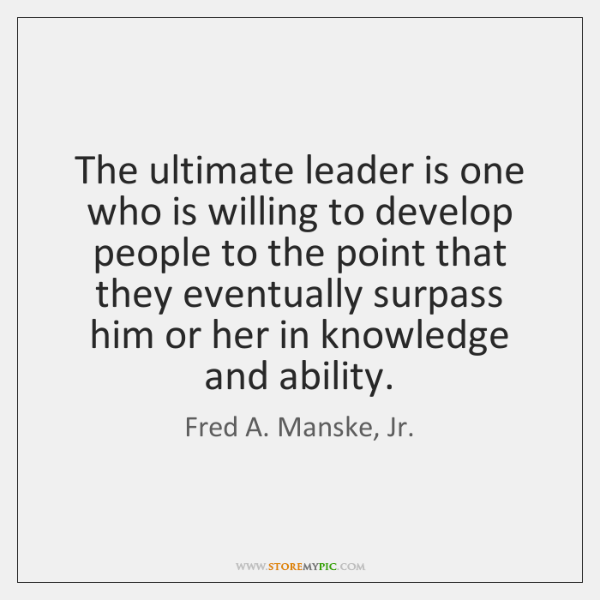 The ultimate leader is one who is willing to develop people to ...