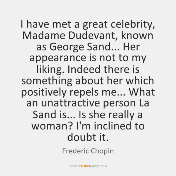 I have met a great celebrity, Madame Dudevant, known as George Sand... ...