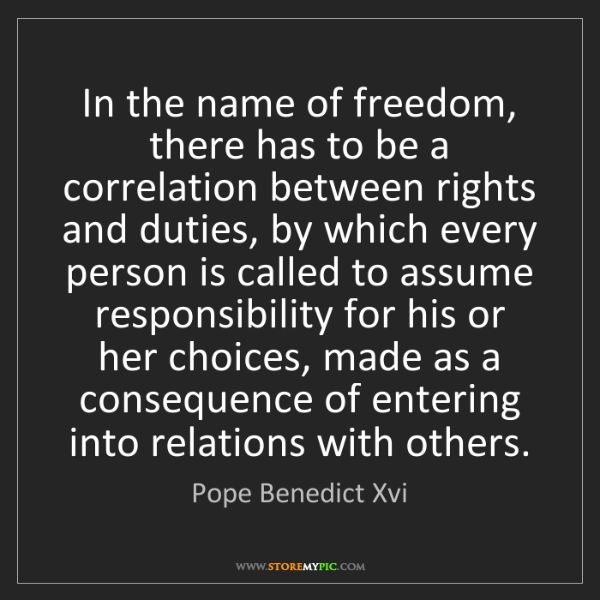 Pope Benedict Xvi: In the name of freedom, there has to be a correlation...