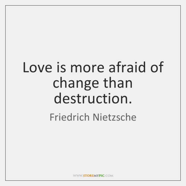 Love is more afraid of change than destruction.