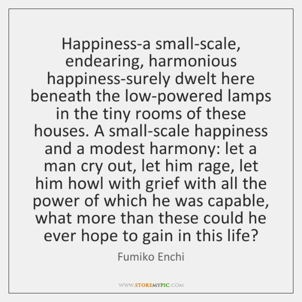 Happiness-a small-scale, endearing, harmonious happiness-surely dwelt here beneath the low-powered l