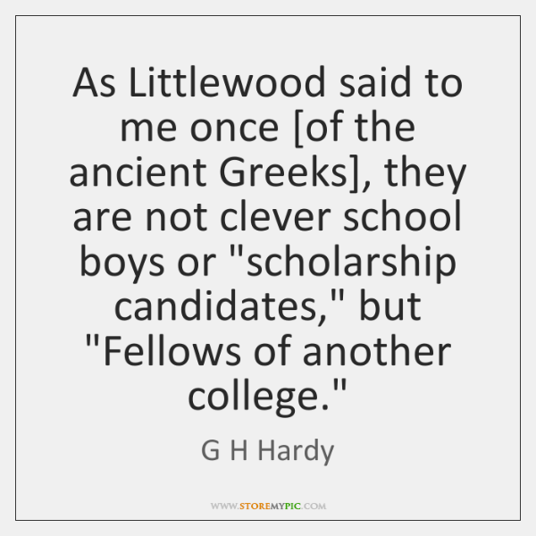 As Littlewood said to me once [of the ancient Greeks], they are ...