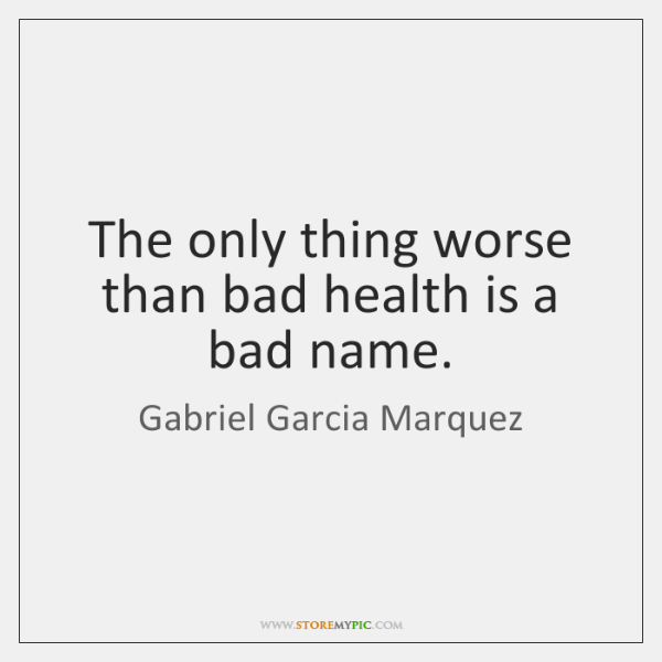 The only thing worse than bad health is a bad name.
