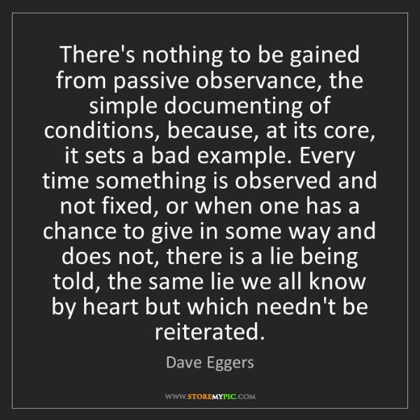 Dave Eggers: There's nothing to be gained from passive observance,...