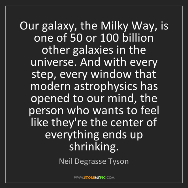 Neil Degrasse Tyson: Our galaxy, the Milky Way, is one of 50 or 100 billion...