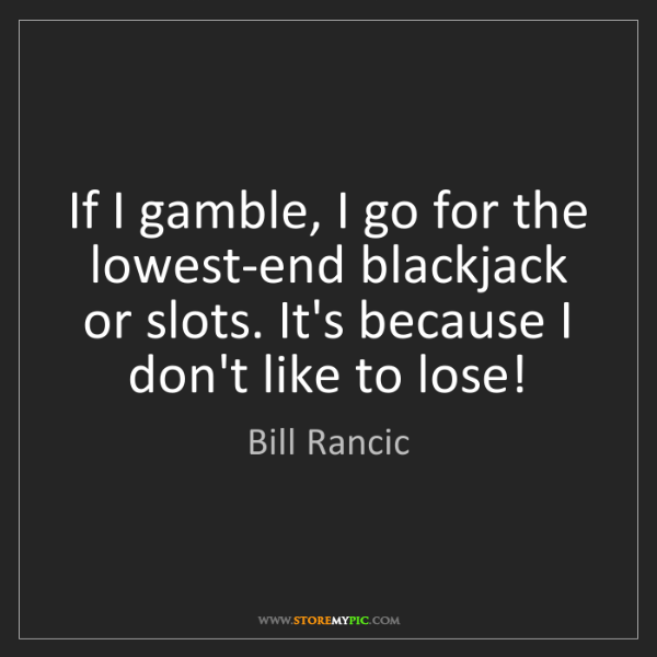 Bill Rancic: If I gamble, I go for the lowest-end blackjack or slots....