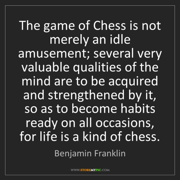Benjamin Franklin: The game of Chess is not merely an idle amusement; several...