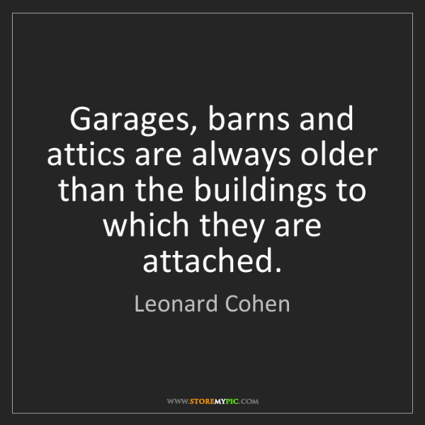 Leonard Cohen: Garages, barns and attics are always older than the buildings...