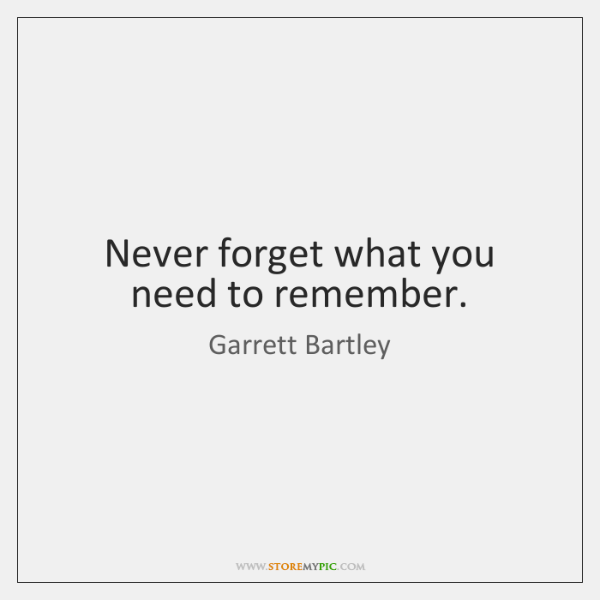 Never forget what you need to remember.