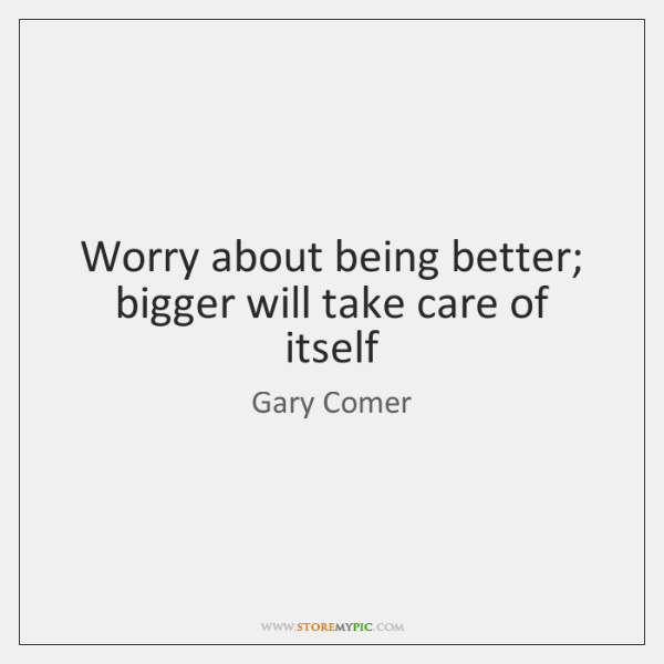 Worry about being better; bigger will take care of itself