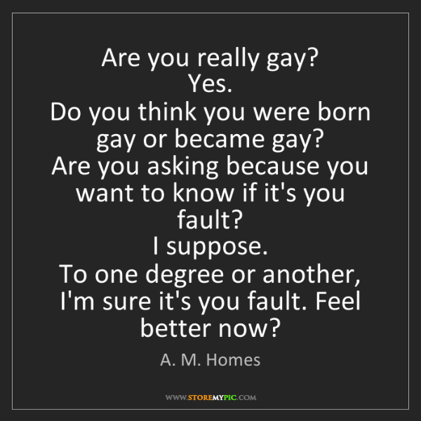 A. M. Homes: Are you really gay?   Yes.   Do you think you were born...