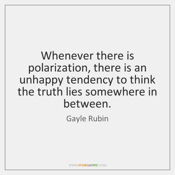 Whenever there is polarization, there is an unhappy tendency to think the ...
