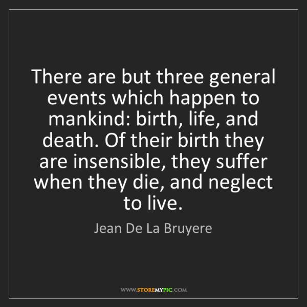 Jean De La Bruyere: There are but three general events which happen to mankind:...