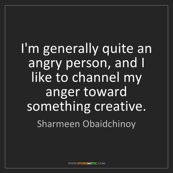 Sharmeen Obaidchinoy: I'm generally quite an angry person, and I like to channel...