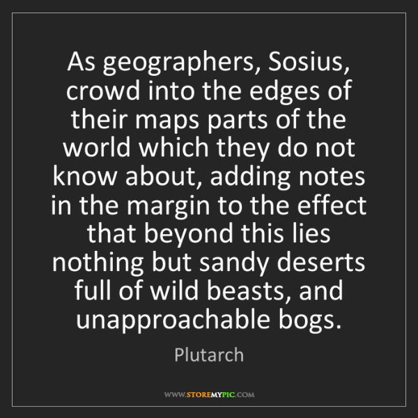 Plutarch: As geographers, Sosius, crowd into the edges of their...