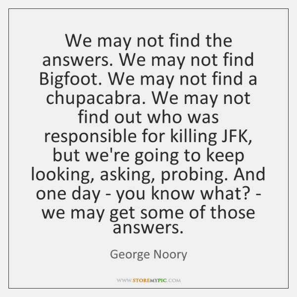 We may not find the answers. We may not find Bigfoot. We ...