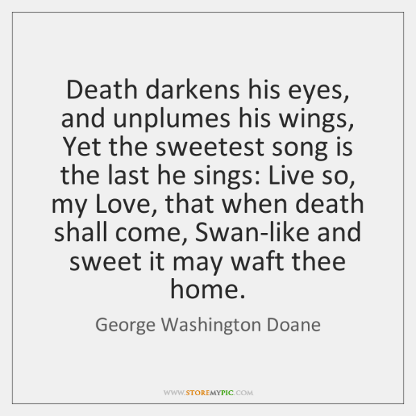 Death darkens his eyes, and unplumes his wings, Yet the sweetest song ...