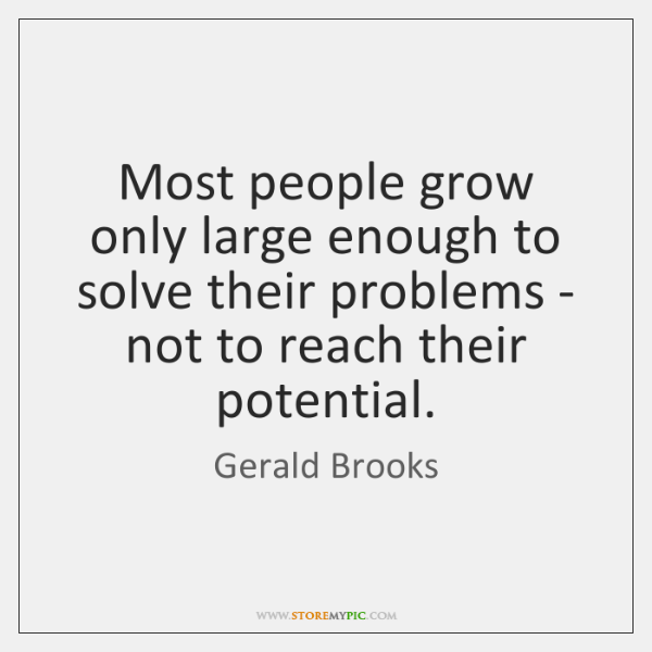 Most people grow only large enough to solve their problems - not ...