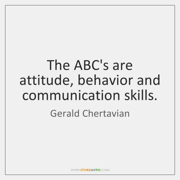 The ABC's are attitude, behavior and communication skills.