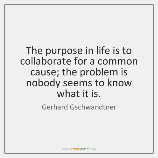 The purpose in life is to collaborate for a common cause; the ...