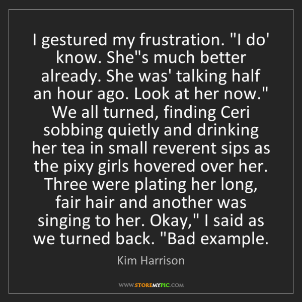 """Kim Harrison: I gestured my frustration. """"I do' know. She's much better..."""