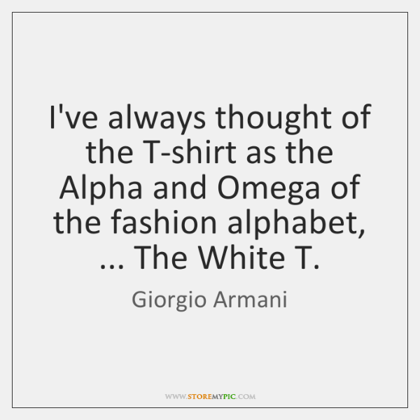 I've always thought of the T-shirt as the Alpha and Omega of ...