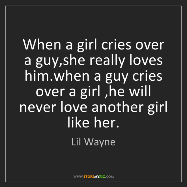 Lil Wayne: When a girl cries over a guy,she really loves him.when...