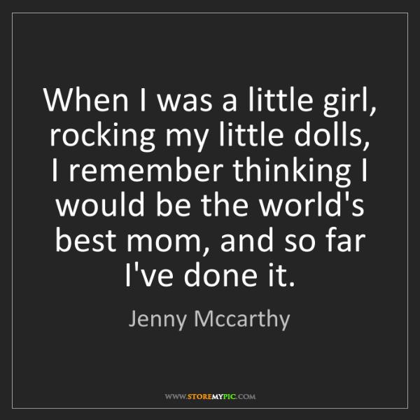 Jenny Mccarthy: When I was a little girl, rocking my little dolls, I...