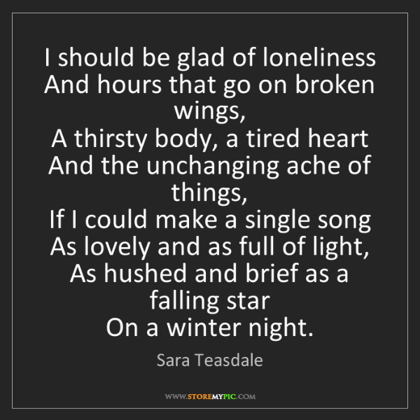 Sara Teasdale: I should be glad of loneliness   And hours that go on...