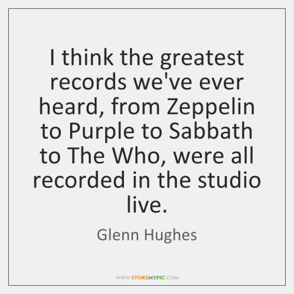 I think the greatest records we've ever heard, from Zeppelin to Purple ...