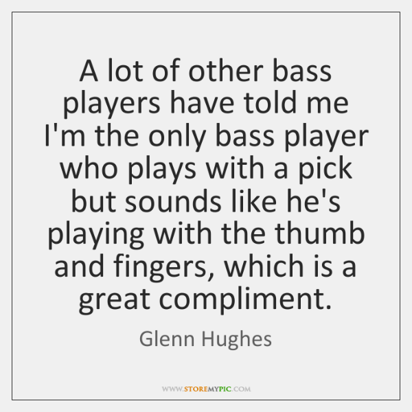 A lot of other bass players have told me I'm the only ...