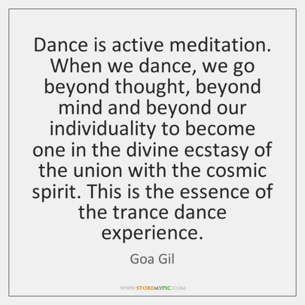 Dance is active meditation. When we dance, we go beyond thought, beyond ...