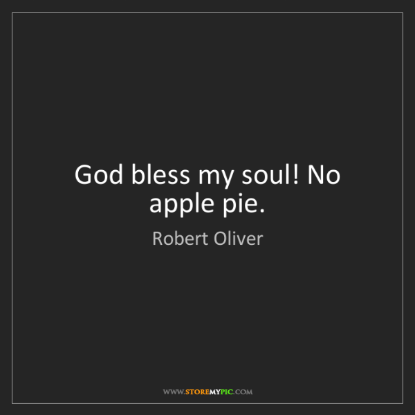 Robert Oliver: God bless my soul! No apple pie.