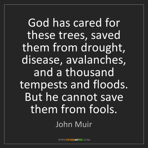 John Muir: God has cared for these trees, saved them from drought,...