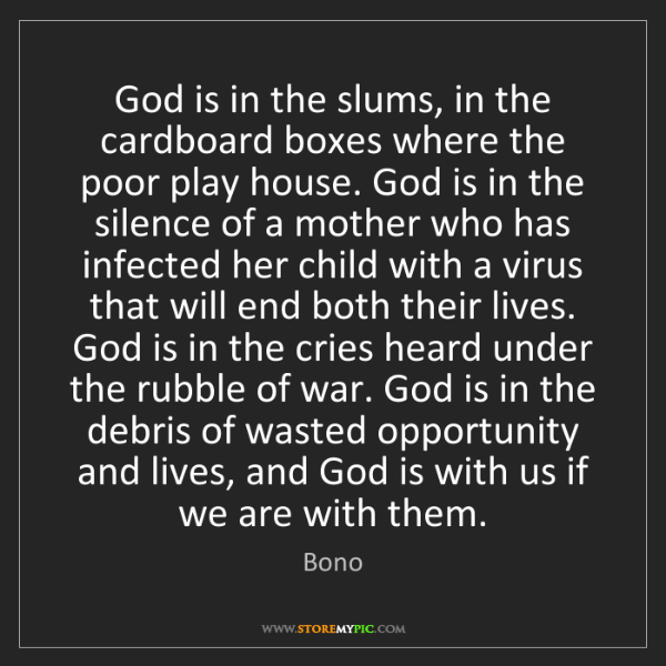 Bono: God is in the slums, in the cardboard boxes where the...