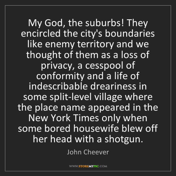 John Cheever: My God, the suburbs! They encircled the city's boundaries...
