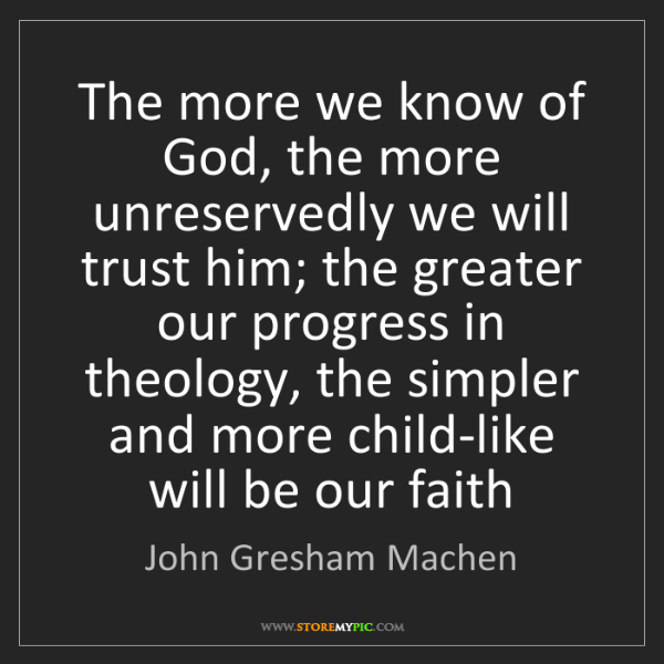 John Gresham Machen: The more we know of God, the more unreservedly we will...