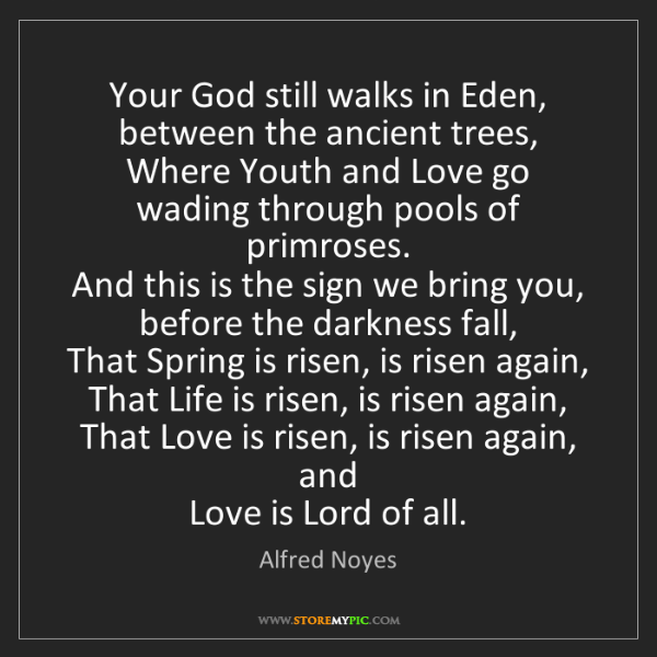 Alfred Noyes: Your God still walks in Eden, between the ancient trees,...