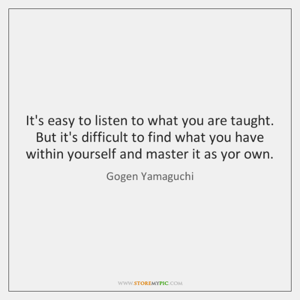 It's easy to listen to what you are taught. But it's difficult ...