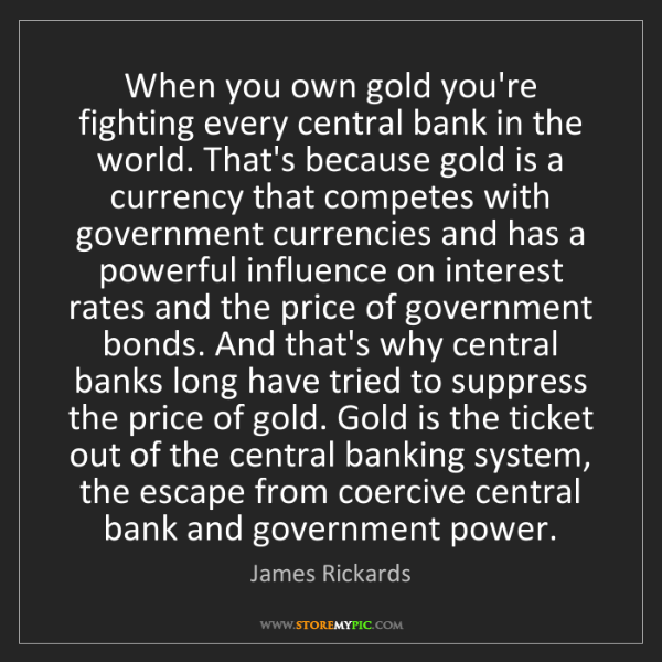 James Rickards: When you own gold you're fighting every central bank...