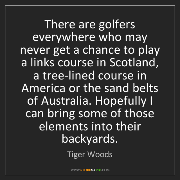 Tiger Woods: There are golfers everywhere who may never get a chance...